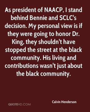 Calvin Henderson - As president of NAACP, I stand behind Bennie and SCLC's decision. My personal view is if they were going to honor Dr. King, they shouldn't have stopped the street at the black community. His living and contributions wasn't just about the black community.