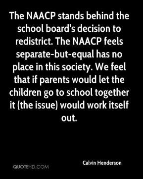 Calvin Henderson - The NAACP stands behind the school board's decision to redistrict. The NAACP feels separate-but-equal has no place in this society. We feel that if parents would let the children go to school together it (the issue) would work itself out.