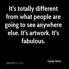 Candy Harris - It's totally different from what people are going to see anywhere else. It's artwork. It's fabulous.