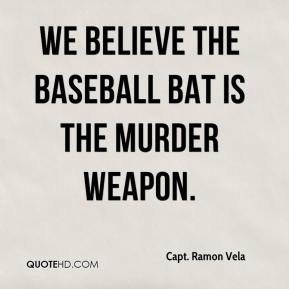 Capt. Ramon Vela - We believe the baseball bat is the murder weapon.