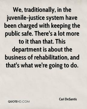 Cari DeSantis - We, traditionally, in the juvenile-justice system have been charged with keeping the public safe. There's a lot more to it than that. This department is about the business of rehabilitation, and that's what we're going to do.