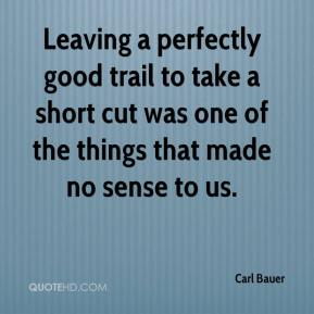 Carl Bauer - Leaving a perfectly good trail to take a short cut was one of the things that made no sense to us.