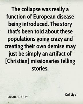 The collapse was really a function of European disease being introduced. The story that's been told about these populations going crazy and creating their own demise may just be simply an artifact of [Christian] missionaries telling stories.