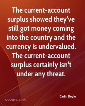 The current-account surplus showed they've still got money coming into the country and the currency is undervalued. The current-account surplus certainly isn't under any threat.