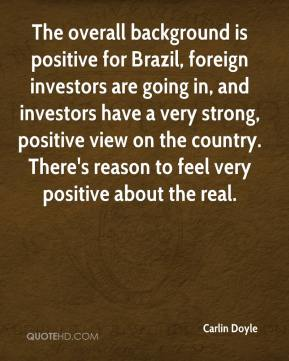 The overall background is positive for Brazil, foreign investors are going in, and investors have a very strong, positive view on the country. There's reason to feel very positive about the real.