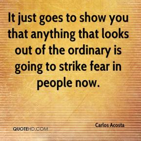 Carlos Acosta - It just goes to show you that anything that looks out of the ordinary is going to strike fear in people now.