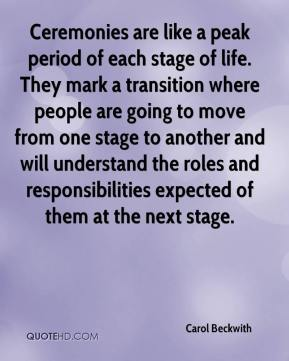 Carol Beckwith - Ceremonies are like a peak period of each stage of life. They mark a transition where people are going to move from one stage to another and will understand the roles and responsibilities expected of them at the next stage.
