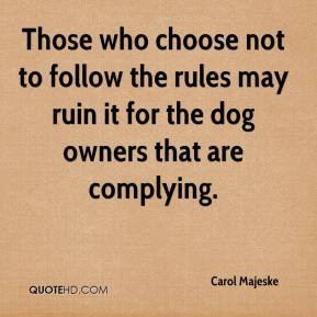 Carol Majeske - Those who choose not to follow the rules may ruin it for the dog owners that are complying.