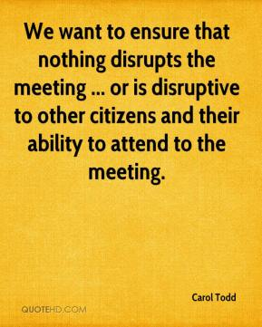 Carol Todd - We want to ensure that nothing disrupts the meeting ... or is disruptive to other citizens and their ability to attend to the meeting.