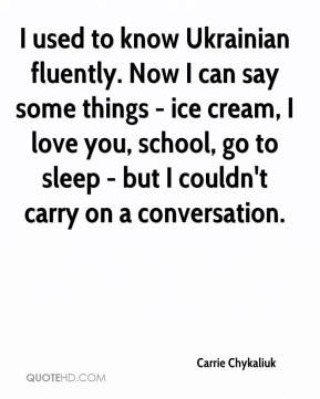 Carrie Chykaliuk - I used to know Ukrainian fluently. Now I can say some things - ice cream, I love you, school, go to sleep - but I couldn't carry on a conversation.
