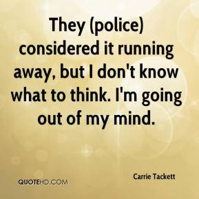 Carrie Tackett - They (police) considered it running away, but I don't know what to think. I'm going out of my mind.