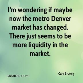 Cary Bruteig - I'm wondering if maybe now the metro Denver market has changed. There just seems to be more liquidity in the market.