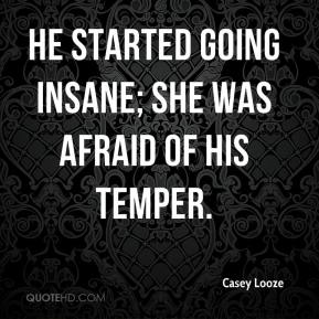 Casey Looze - He started going insane; she was afraid of his temper.