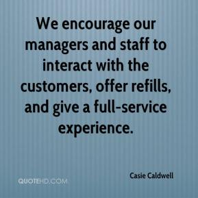 Casie Caldwell - We encourage our managers and staff to interact with the customers, offer refills, and give a full-service experience.
