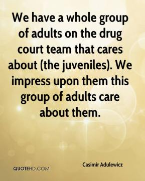 Casimir Adulewicz - We have a whole group of adults on the drug court team that cares about (the juveniles). We impress upon them this group of adults care about them.