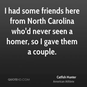 Catfish Hunter - I had some friends here from North Carolina who'd never seen a homer, so I gave them a couple.