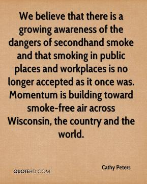 Cathy Peters - We believe that there is a growing awareness of the dangers of secondhand smoke and that smoking in public places and workplaces is no longer accepted as it once was. Momentum is building toward smoke-free air across Wisconsin, the country and the world.