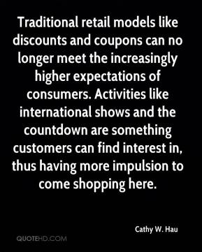 Cathy W. Hau - Traditional retail models like discounts and coupons can no longer meet the increasingly higher expectations of consumers. Activities like international shows and the countdown are something customers can find interest in, thus having more impulsion to come shopping here.