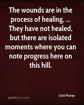 Cecil Murray - The wounds are in the process of healing, ... They have not healed, but there are isolated moments where you can note progress here on this hill.