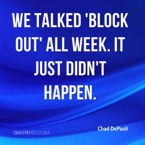 Chad DePaoli - We talked 'block out' all week. It just didn't happen.