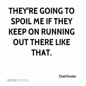 Chad Kreuter - They're going to spoil me if they keep on running out there like that.