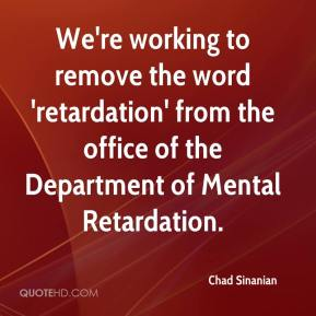 Chad Sinanian - We're working to remove the word 'retardation' from the office of the Department of Mental Retardation.