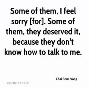Chai Soua Vang - Some of them, I feel sorry [for]. Some of them, they deserved it, because they don't know how to talk to me.