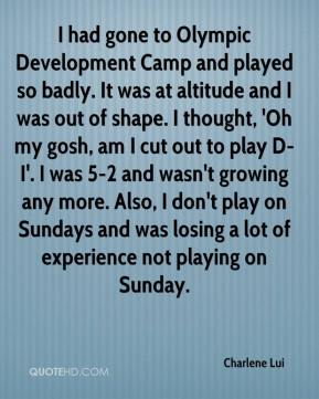 Charlene Lui - I had gone to Olympic Development Camp and played so badly. It was at altitude and I was out of shape. I thought, 'Oh my gosh, am I cut out to play D-I'. I was 5-2 and wasn't growing any more. Also, I don't play on Sundays and was losing a lot of experience not playing on Sunday.