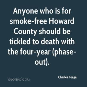 Charles Feaga - Anyone who is for smoke-free Howard County should be tickled to death with the four-year (phase-out).