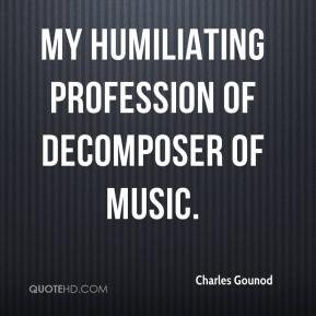 Charles Gounod - My humiliating profession of decomposer of music.