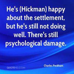 Charles Peckham - He's (Hickman) happy about the settlement, but he's still not doing well. There's still psychological damage.