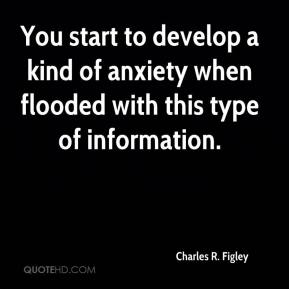 Charles R. Figley - You start to develop a kind of anxiety when flooded with this type of information.
