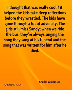 Charles Williamson - I thought that was really cool ? it helped the kids take deep reflections before they wrestled. The kids have gone through a lot of adversity. The girls still miss Sandy; when we ride the bus, they're always singing the song they sang at his funeral and the song that was written for him after he died.