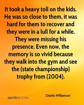 Charles Williamson - It took a heavy toll on the kids. He was so close to them, it was hard for them to recover and they were in a lull for a while. They were missing his presence. Even now, the memory is so vivid because they walk into the gym and see the (state championship) trophy from (2004).