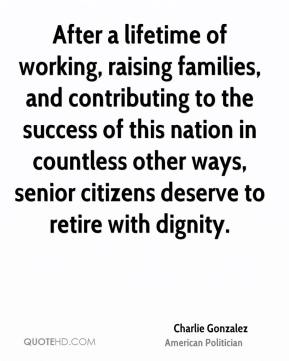 Charlie Gonzalez - After a lifetime of working, raising families, and contributing to the success of this nation in countless other ways, senior citizens deserve to retire with dignity.