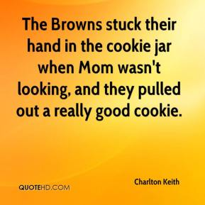 Charlton Keith - The Browns stuck their hand in the cookie jar when Mom wasn't looking, and they pulled out a really good cookie.