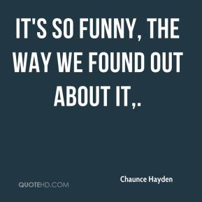 Chaunce Hayden - It's so funny, the way we found out about it.
