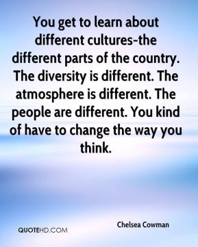 Chelsea Cowman - You get to learn about different cultures-the different parts of the country. The diversity is different. The atmosphere is different. The people are different. You kind of have to change the way you think.