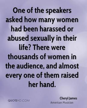 Cheryl James - One of the speakers asked how many women had been harassed or abused sexually in their life? There were thousands of women in the audience, and almost every one of them raised her hand.