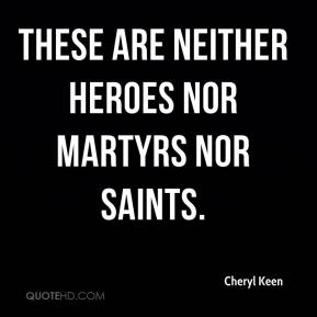 Cheryl Keen - These are neither heroes nor martyrs nor saints.