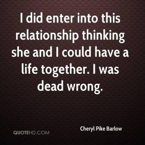 Cheryl Pike Barlow - I did enter into this relationship thinking she and I could have a life together. I was dead wrong.