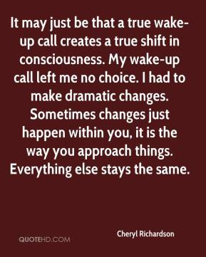 Cheryl Richardson - It may just be that a true wake-up call creates a true shift in consciousness. My wake-up call left me no choice. I had to make dramatic changes. Sometimes changes just happen within you, it is the way you approach things. Everything else stays the same.