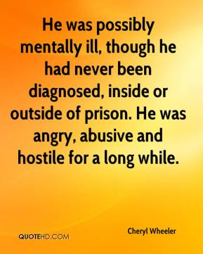 Cheryl Wheeler - He was possibly mentally ill, though he had never been diagnosed, inside or outside of prison. He was angry, abusive and hostile for a long while.