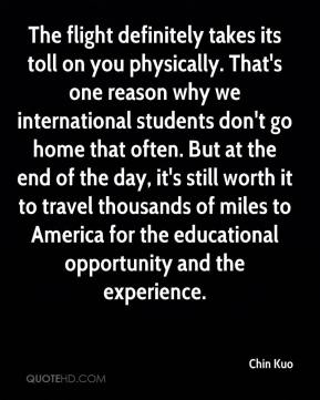 Chin Kuo - The flight definitely takes its toll on you physically. That's one reason why we international students don't go home that often. But at the end of the day, it's still worth it to travel thousands of miles to America for the educational opportunity and the experience.