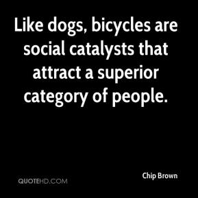 Chip Brown - Like dogs, bicycles are social catalysts that attract a superior category of people.