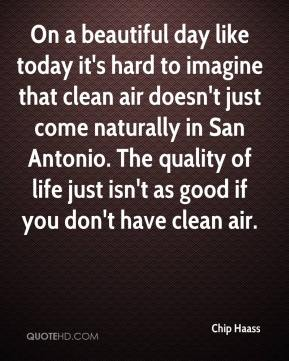 Chip Haass - On a beautiful day like today it's hard to imagine that clean air doesn't just come naturally in San Antonio. The quality of life just isn't as good if you don't have clean air.
