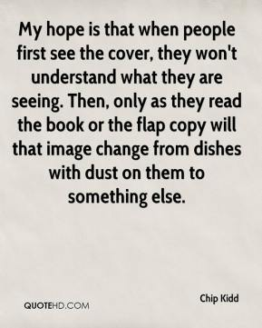 Chip Kidd - My hope is that when people first see the cover, they won't understand what they are seeing. Then, only as they read the book or the flap copy will that image change from dishes with dust on them to something else.