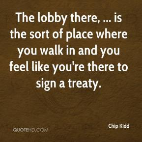 Chip Kidd - The lobby there, ... is the sort of place where you walk in and you feel like you're there to sign a treaty.