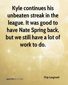Chip Langmaid - Kyle continues his unbeaten streak in the league. It was good to have Nate Spring back, but we still have a lot of work to do.