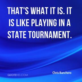 Chris Banchero - That's what it is. It is like playing in a state tournament.